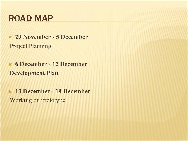 ROAD MAP 29 November - 5 December Project Planning 6 December - 12 December