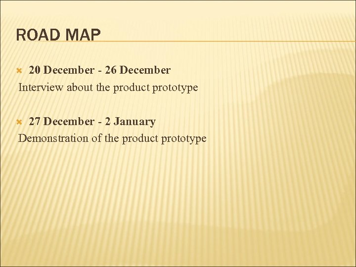 ROAD MAP 20 December - 26 December Interview about the product prototype 27 December