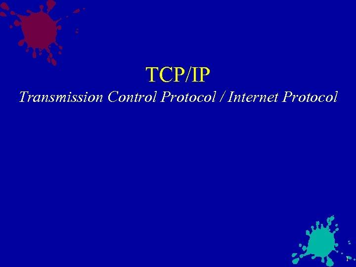 TCP/IP Transmission Control Protocol / Internet Protocol 1