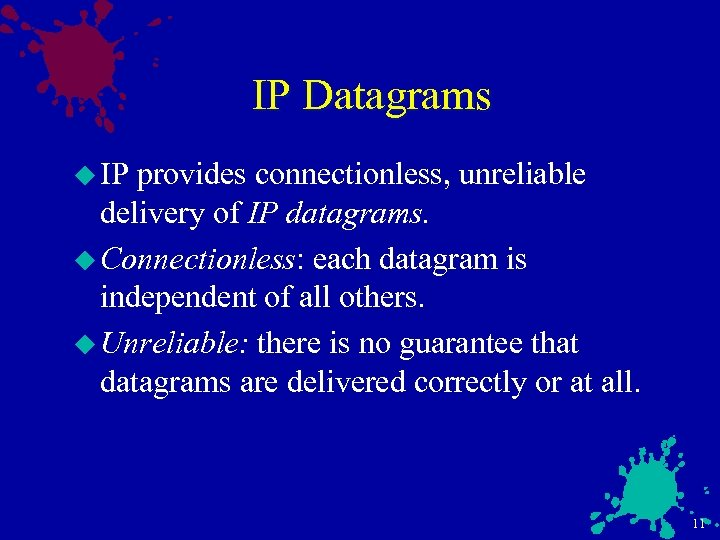 IP Datagrams u IP provides connectionless, unreliable delivery of IP datagrams. u Connectionless: each