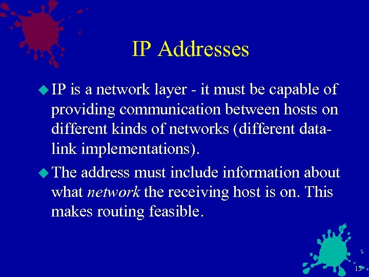 IP Addresses u IP is a network layer - it must be capable of