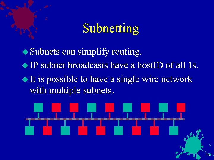 Subnetting u Subnets can simplify routing. u IP subnet broadcasts have a host. ID