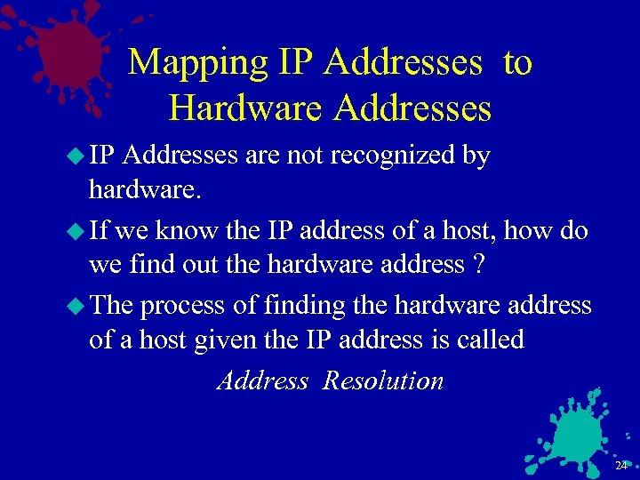 Mapping IP Addresses to Hardware Addresses u IP Addresses are not recognized by hardware.