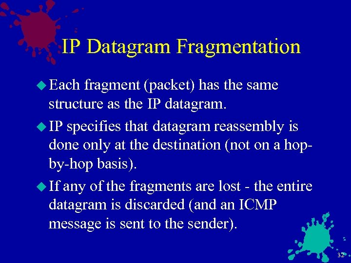 IP Datagram Fragmentation u Each fragment (packet) has the same structure as the IP