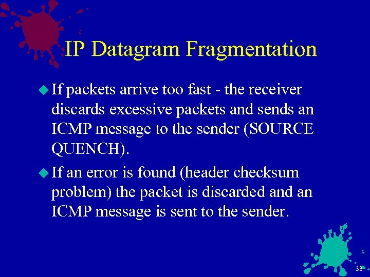 IP Datagram Fragmentation u If packets arrive too fast - the receiver discards excessive
