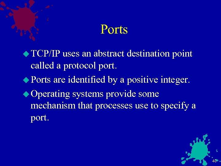 Ports u TCP/IP uses an abstract destination point called a protocol port. u Ports