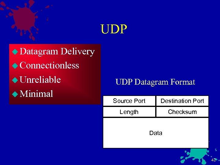 UDP u Datagram Delivery u Connectionless u Unreliable u Minimal UDP Datagram Format Source