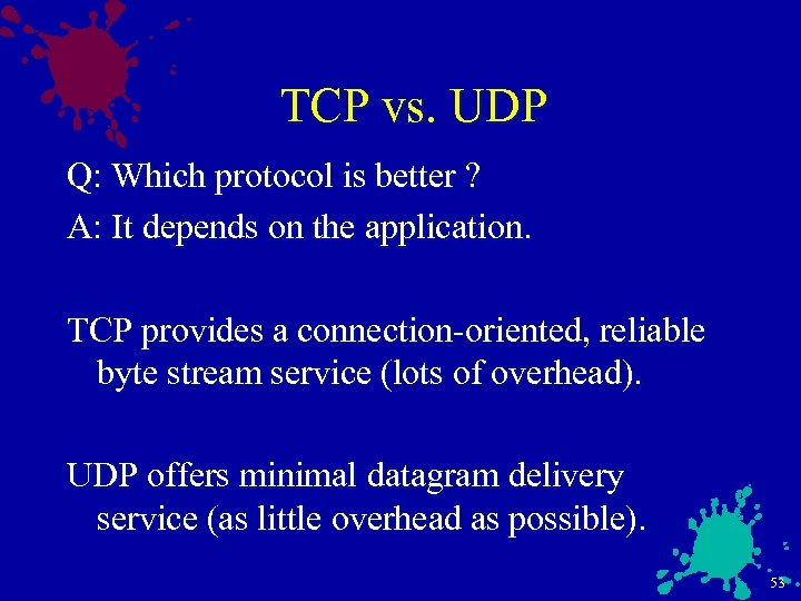 TCP vs. UDP Q: Which protocol is better ? A: It depends on the