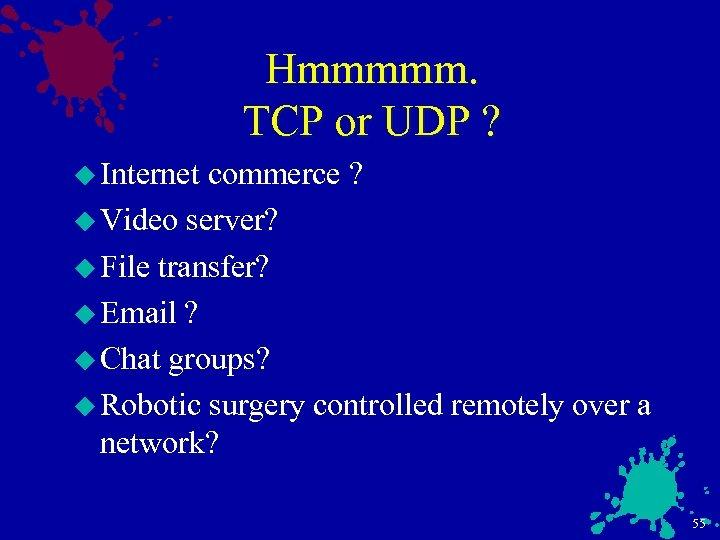Hmmmmm. TCP or UDP ? u Internet commerce ? u Video server? u File