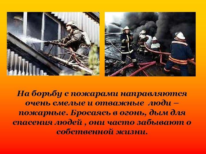 На борьбу с пожарами направляются очень смелые и отважные люди – пожарные. Бросаясь в