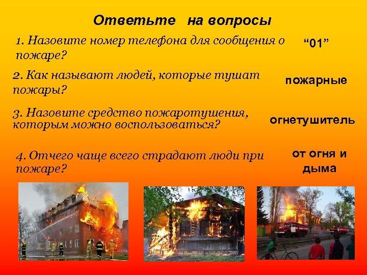 Ответьте на вопросы 1. Назовите номер телефона для сообщения о пожаре? 2. Как называют