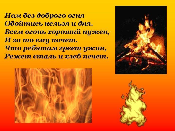 Нам без доброго огня Обойтись нельзя и дня. Всем огонь хороший нужен, И за