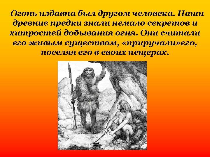 Огонь издавна был другом человека. Наши древние предки знали немало секретов и хитростей добывания