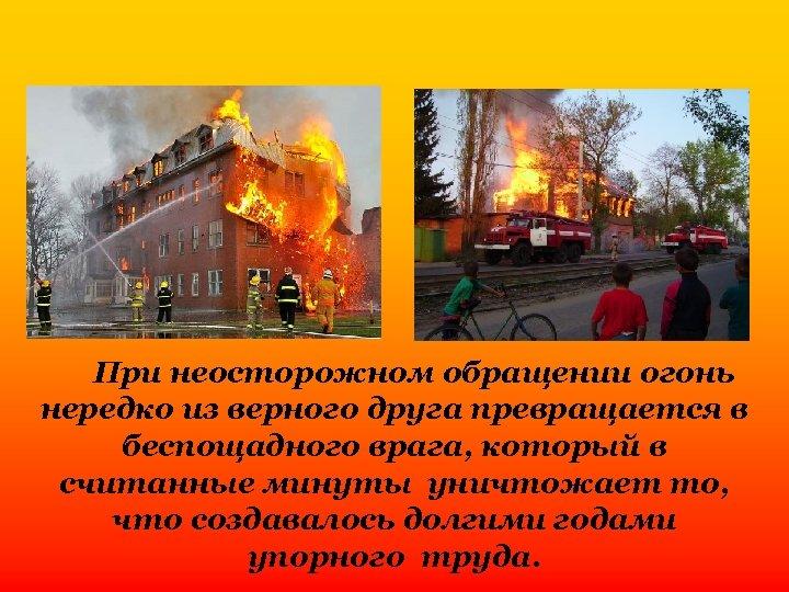 При неосторожном обращении огонь нередко из верного друга превращается в беспощадного врага, который в