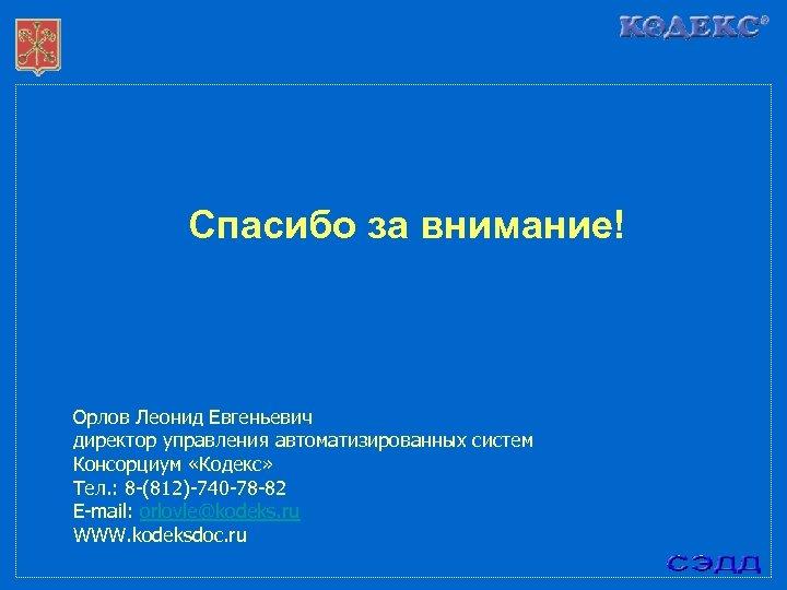 Спасибо за внимание! Орлов Леонид Евгеньевич директор управления автоматизированных систем Консорциум «Кодекс» Тел. :