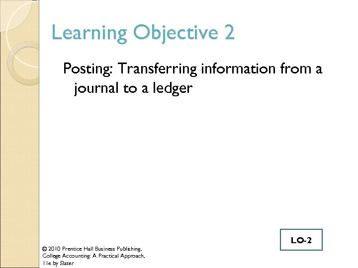 Learning Objective 2 Posting: Transferring information from a journal to a ledger © 2010