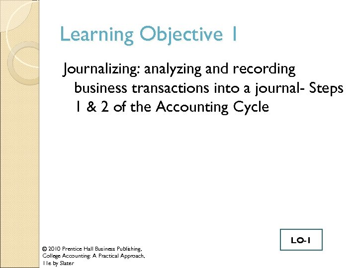 Learning Objective 1 Journalizing: analyzing and recording business transactions into a journal- Steps 1