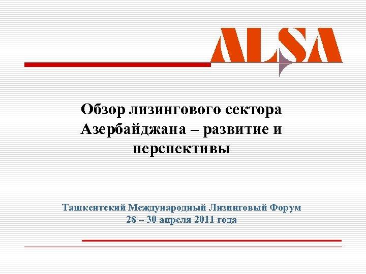Обзор лизингового сектора Азербайджана – развитие и перспективы Ташкентский Международный Лизинговый Форум 28 –