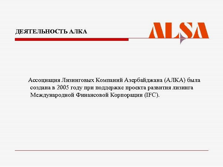 ДЕЯТЕЛЬНОСТЬ АЛКА Ассоциация Лизинговых Компаний Азербайджана (АЛКА) была создана в 2005 году при поддержке