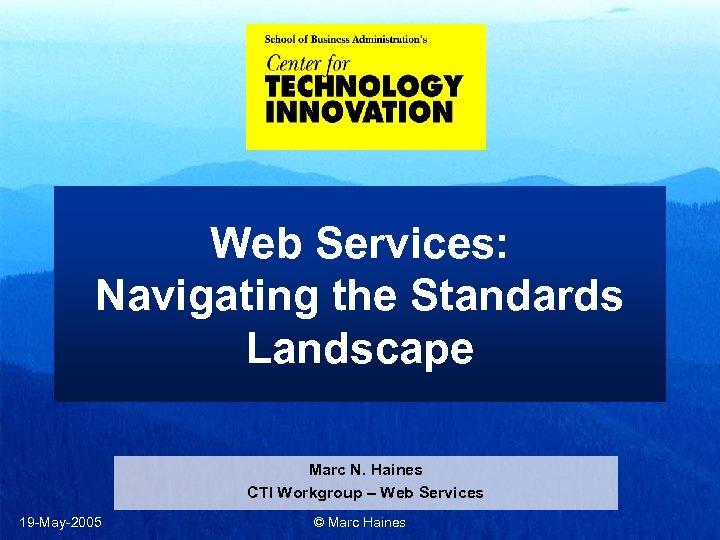 Web Services: Navigating the Standards Landscape Marc N. Haines CTI Workgroup – Web Services