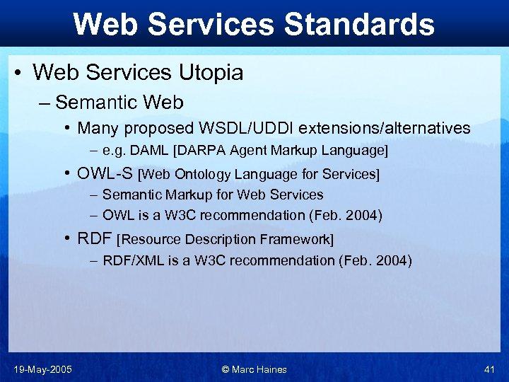 Web Services Standards • Web Services Utopia – Semantic Web • Many proposed WSDL/UDDI