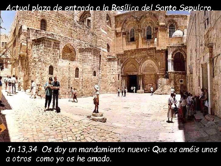 Actual plaza de entrada a la Basílica del Santo Sepulcro. Jn 13, 34 Os