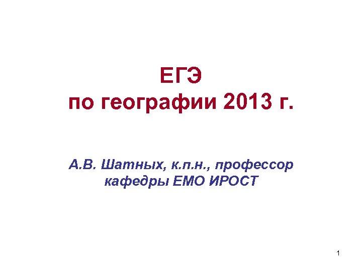 ЕГЭ по географии 2013 г. А. В. Шатных, к. п. н. , профессор кафедры