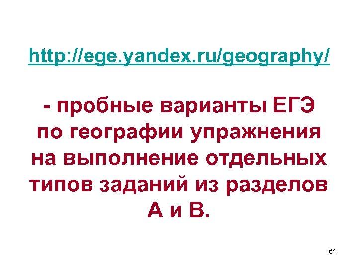 http: //ege. yandex. ru/geography/ - пробные варианты ЕГЭ по географии упражнения на выполнение отдельных