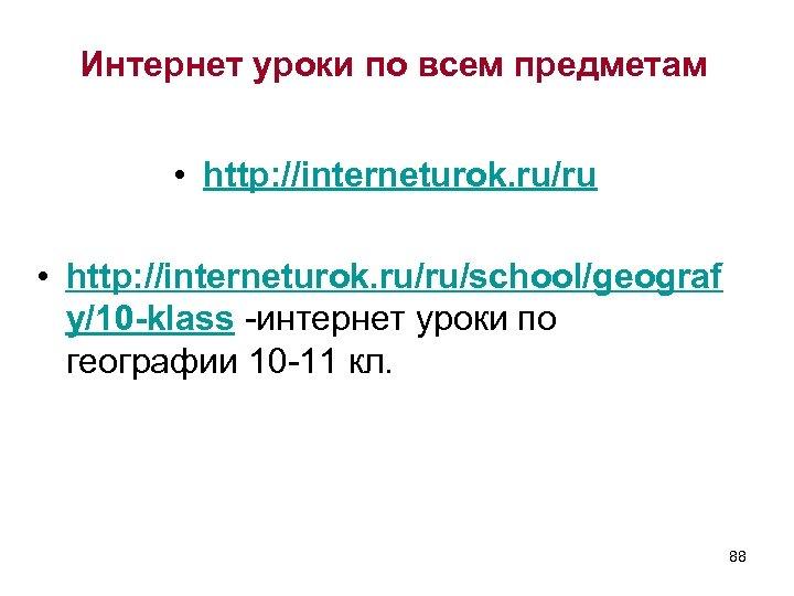 Интернет уроки по всем предметам • http: //interneturok. ru/ru/school/geograf y/10 -klass -интернет уроки по