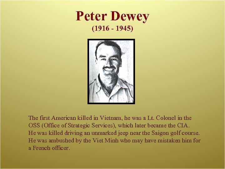 Peter Dewey (1916 - 1945) The first American killed in Vietnam, he was a