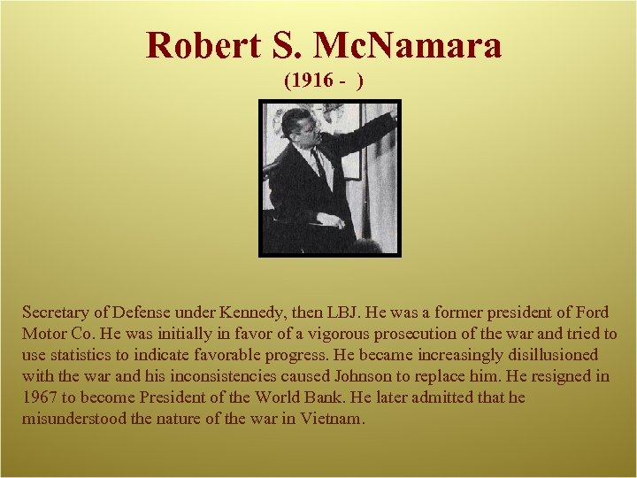 Robert S. Mc. Namara (1916 - ) Secretary of Defense under Kennedy, then LBJ.