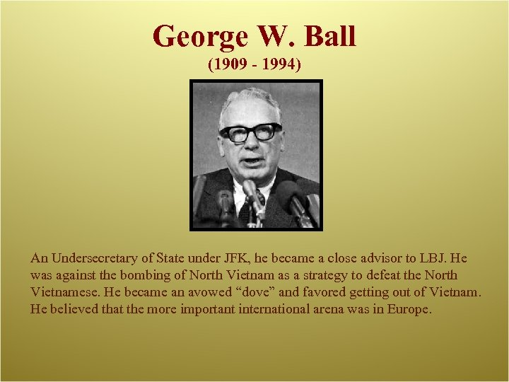 George W. Ball (1909 - 1994) An Undersecretary of State under JFK, he became