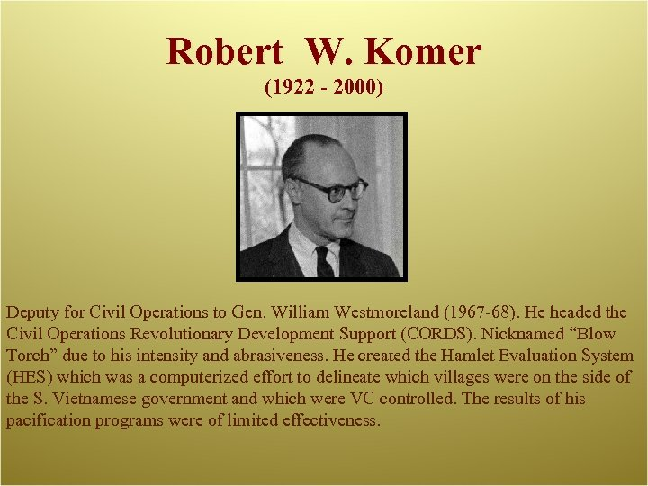 Robert W. Komer (1922 - 2000) Deputy for Civil Operations to Gen. William Westmoreland
