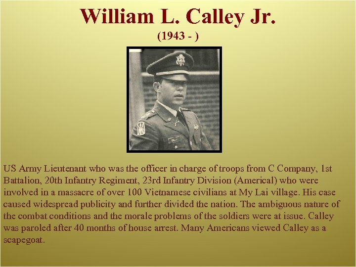 William L. Calley Jr. (1943 - ) US Army Lieutenant who was the officer