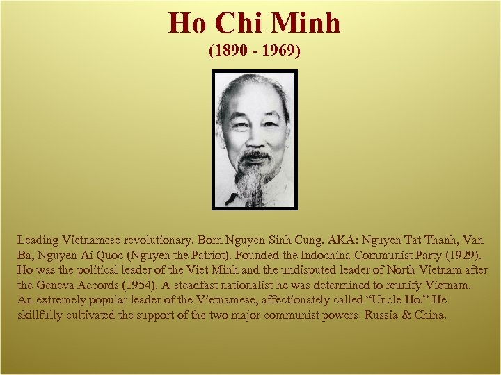 Ho Chi Minh (1890 - 1969) Leading Vietnamese revolutionary. Born Nguyen Sinh Cung. AKA: