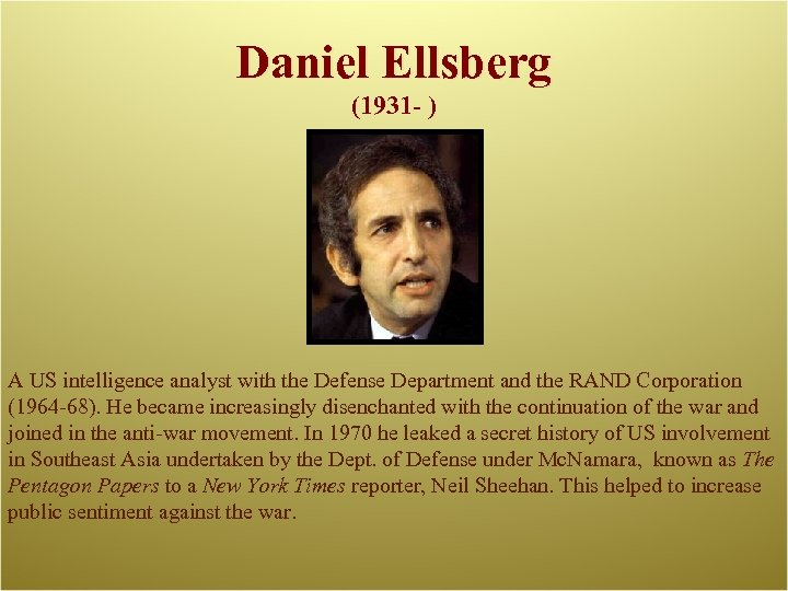 Daniel Ellsberg (1931 - ) A US intelligence analyst with the Defense Department and