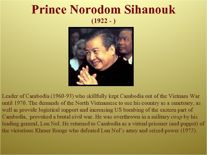 Prince Norodom Sihanouk (1922 - ) Leader of Cambodia (1960 -93) who skillfully kept