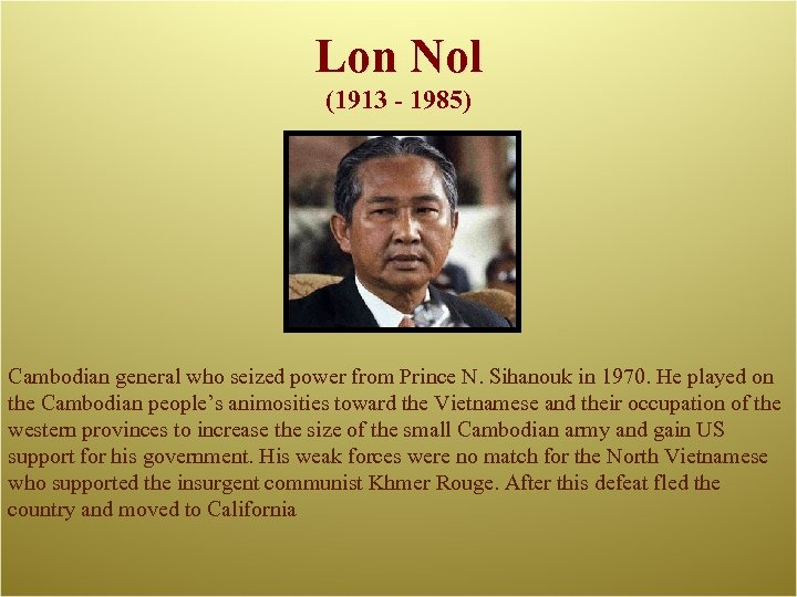 Lon Nol (1913 - 1985) Cambodian general who seized power from Prince N. Sihanouk