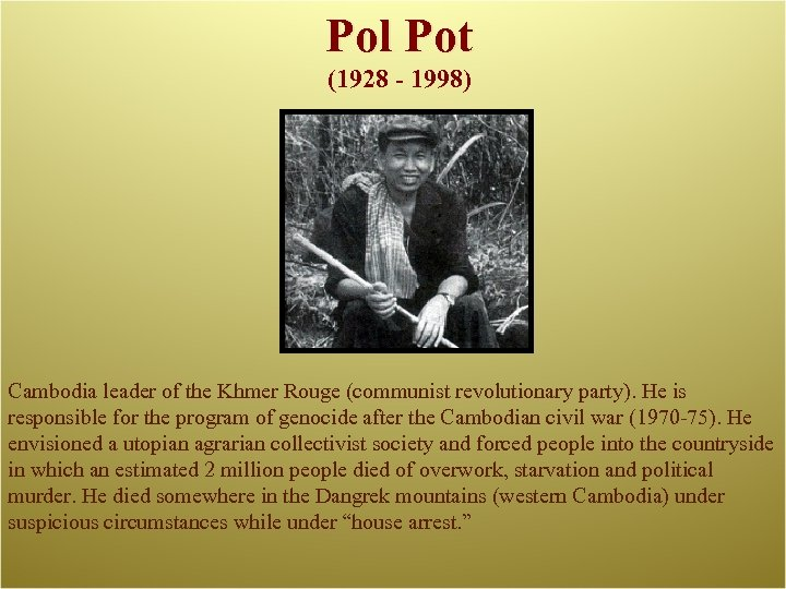 Pol Pot (1928 - 1998) Cambodia leader of the Khmer Rouge (communist revolutionary party).