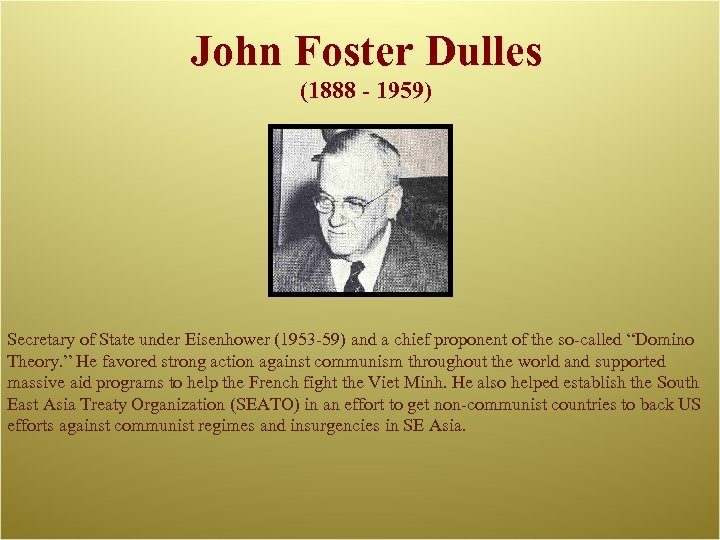 John Foster Dulles (1888 - 1959) Secretary of State under Eisenhower (1953 -59) and