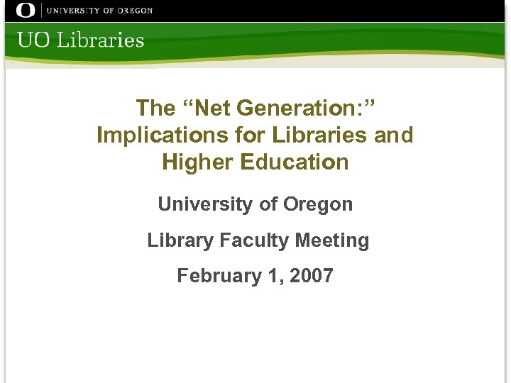 "The ""Net Generation: "" Implications for Libraries and Higher Education University of Oregon Library"