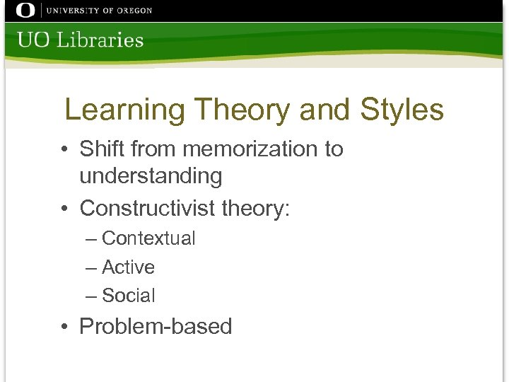 Learning Theory and Styles • Shift from memorization to understanding • Constructivist theory: –