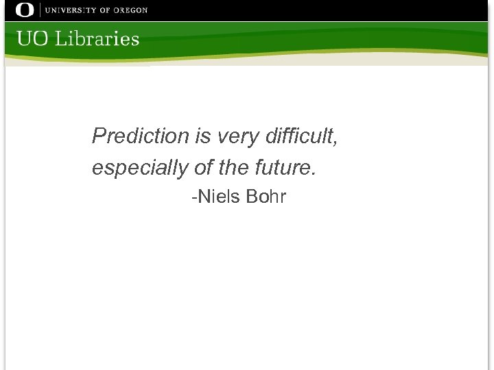 Prediction is very difficult, especially of the future. -Niels Bohr