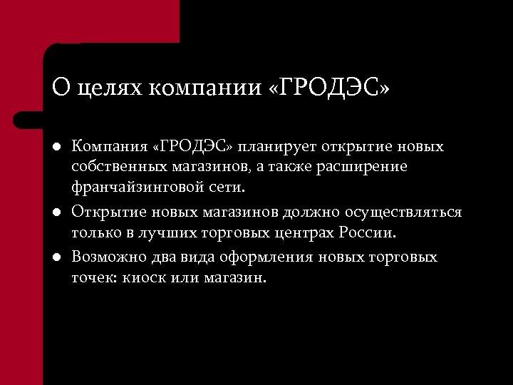О целях компании «ГРОДЭС» l l l Компания «ГРОДЭС» планирует открытие новых собственных магазинов,