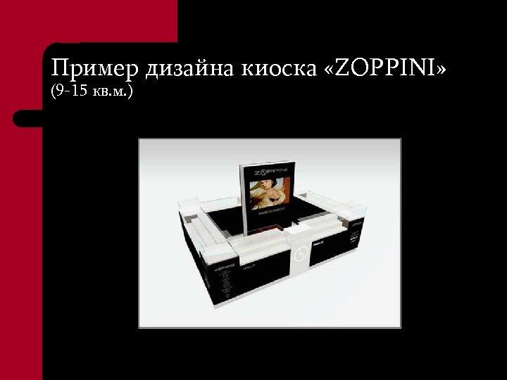 Пример дизайна киоска «ZOPPINI» (9 -15 кв. м. )