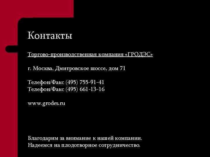 Контакты Торгово-производственная компания «ГРОДЭС» г. Москва, Дмитровское шоссе, дом 71 Телефон/Факс (495) 755 -91