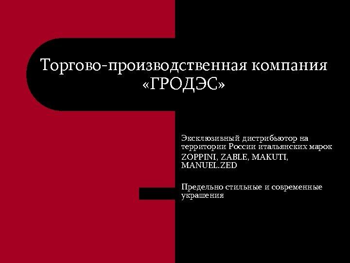 Торгово-производственная компания «ГРОДЭС» Эксклюзивный дистрибьютор на территории России итальянских марок ZOPPINI, ZABLE, MAKUTI, MANUEL.