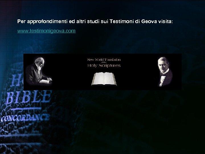 Per approfondimenti ed altri studi sui Testimoni di Geova visita: www. testimonigeova. com