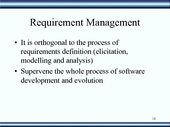 Requirement Management • It is orthogonal to the process of requirements definition (elicitation, modelling
