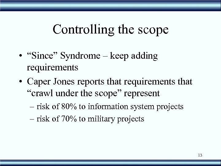 """Controlling the scope • """"Since"""" Syndrome – keep adding requirements • Caper Jones reports"""